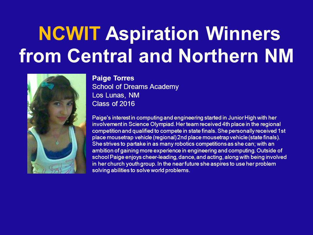 NCWIT Aspiration Winners from Central and Northern NM Paige Torres School of Dreams Academy Los Lunas, NM Class of 2016 Paige s interest in computing and engineering started in Junior High with her involvement in Science Olympiad.