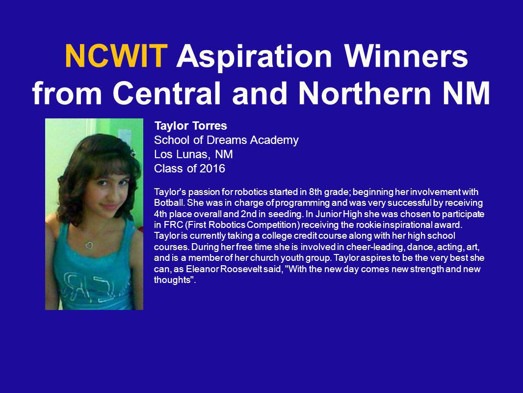 NCWIT Aspiration Winners from Central and Northern NM Taylor Torres School of Dreams Academy Los Lunas, NM Class of 2016 Taylor s passion for robotics started in 8th grade; beginning her involvement with Botball.