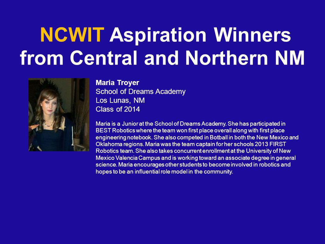 NCWIT Aspiration Winners from Central and Northern NM Maria Troyer School of Dreams Academy Los Lunas, NM Class of 2014 Maria is a Junior at the School of Dreams Academy.