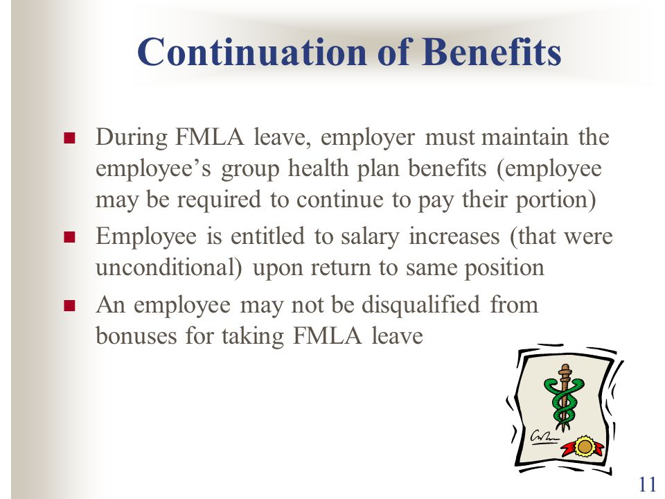 11 Continuation of Benefits During FMLA leave, employer must maintain the employee's group health plan benefits (employee may be required to continue to pay their portion) Employee is entitled to salary increases (that were unconditional) upon return to same position An employee may not be disqualified from bonuses for taking FMLA leave