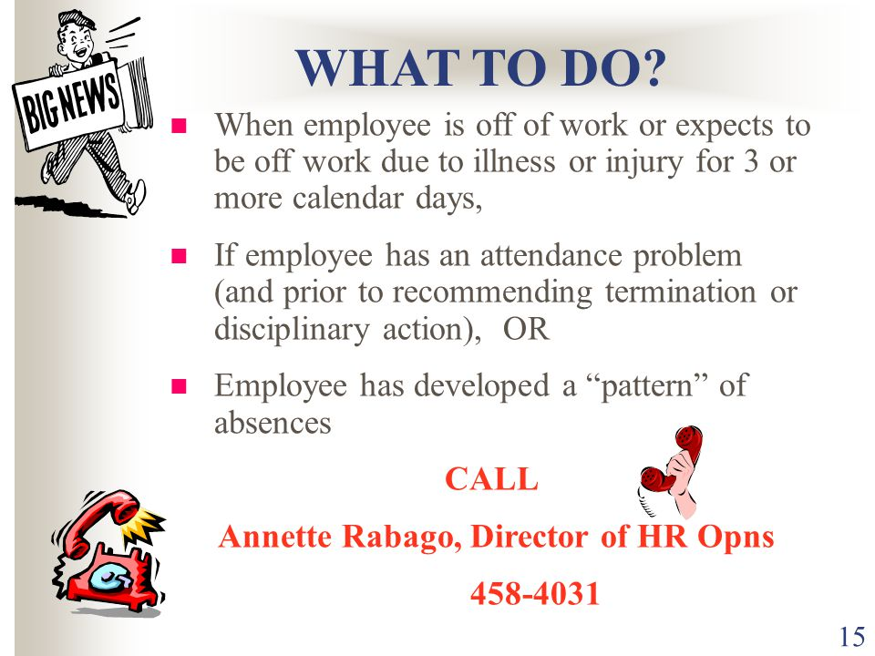15 When employee is off of work or expects to be off work due to illness or injury for 3 or more calendar days, If employee has an attendance problem (and prior to recommending termination or disciplinary action), OR Employee has developed a pattern of absences CALL Annette Rabago, Director of HR Opns WHAT TO DO