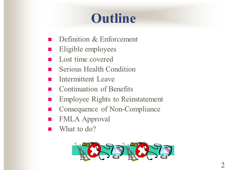 2 Outline Definition & Enforcement Eligible employees Lost time covered Serious Health Condition Intermittent Leave Continuation of Benefits Employee Rights to Reinstatement Consequence of Non-Compliance FMLA Approval What to do