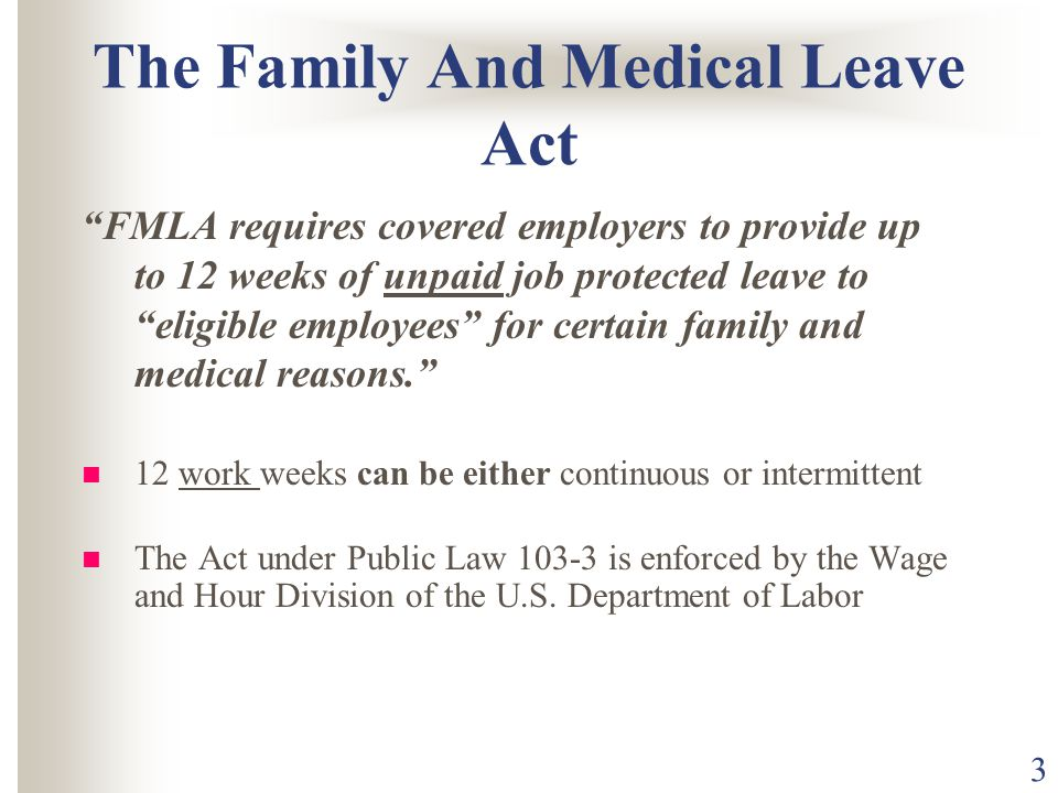 3 The Family And Medical Leave Act FMLA requires covered employers to provide up to 12 weeks of unpaid job protected leave to eligible employees for certain family and medical reasons. 12 work weeks can be either continuous or intermittent The Act under Public Law is enforced by the Wage and Hour Division of the U.S.