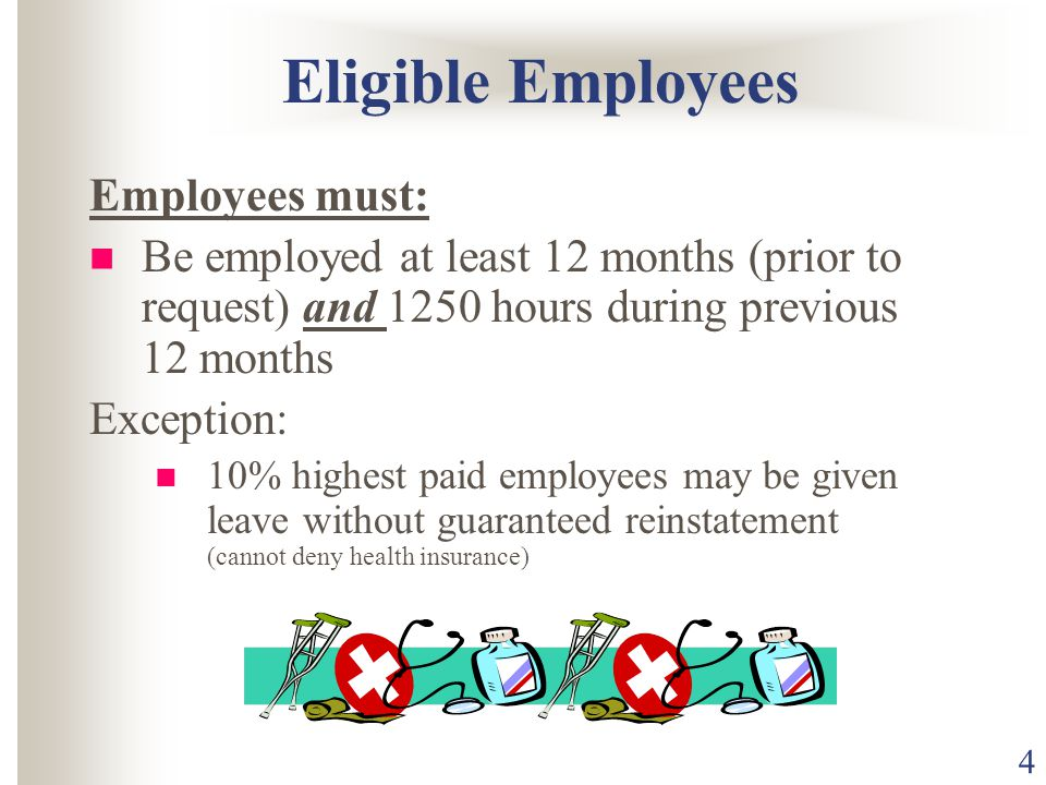4 Eligible Employees Employees must: Be employed at least 12 months (prior to request) and 1250 hours during previous 12 months Exception: 10% highest paid employees may be given leave without guaranteed reinstatement (cannot deny health insurance)