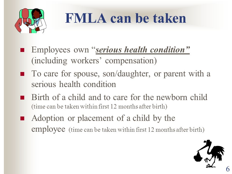 6 FMLA can be taken Employees own serious health condition (including workers' compensation) To care for spouse, son/daughter, or parent with a serious health condition Birth of a child and to care for the newborn child (time can be taken within first 12 months after birth) Adoption or placement of a child by the employee (time can be taken within first 12 months after birth)