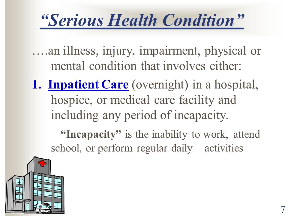 7 Serious Health Condition ….an illness, injury, impairment, physical or mental condition that involves either: 1.