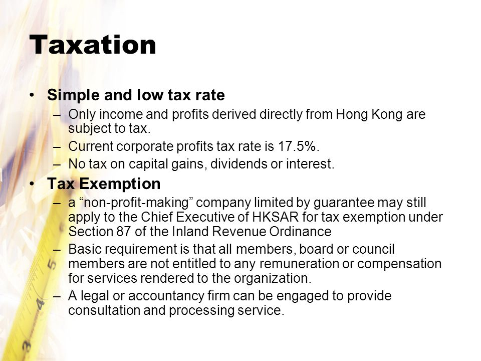 Taxation Simple and low tax rate –Only income and profits derived directly from Hong Kong are subject to tax.