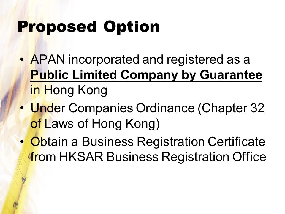 Proposed Option APAN incorporated and registered as a Public Limited Company by Guarantee in Hong Kong Under Companies Ordinance (Chapter 32 of Laws of Hong Kong) Obtain a Business Registration Certificate from HKSAR Business Registration Office