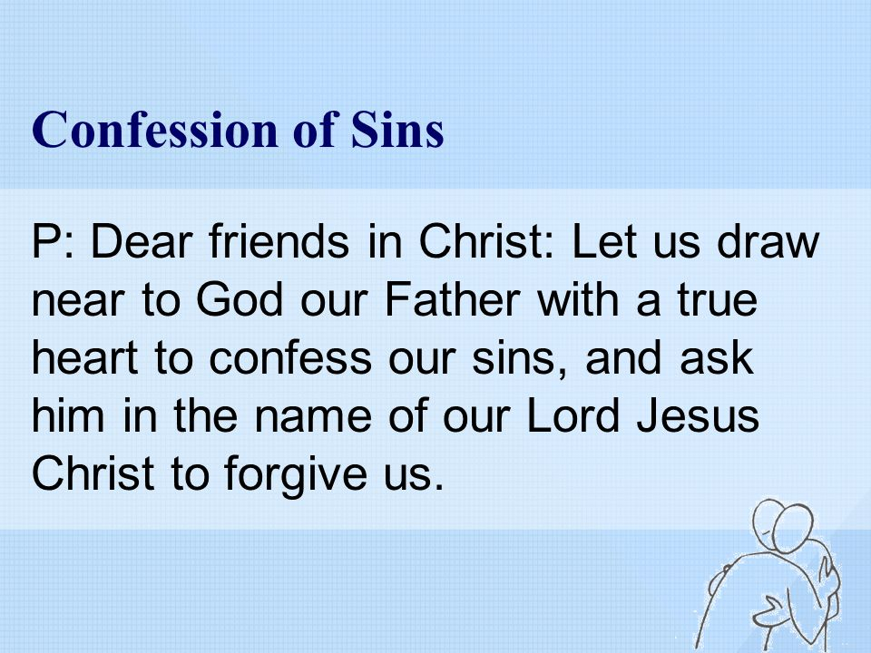 Confession of Sins P: Dear friends in Christ: Let us draw near to God our Father with a true heart to confess our sins, and ask him in the name of our Lord Jesus Christ to forgive us.