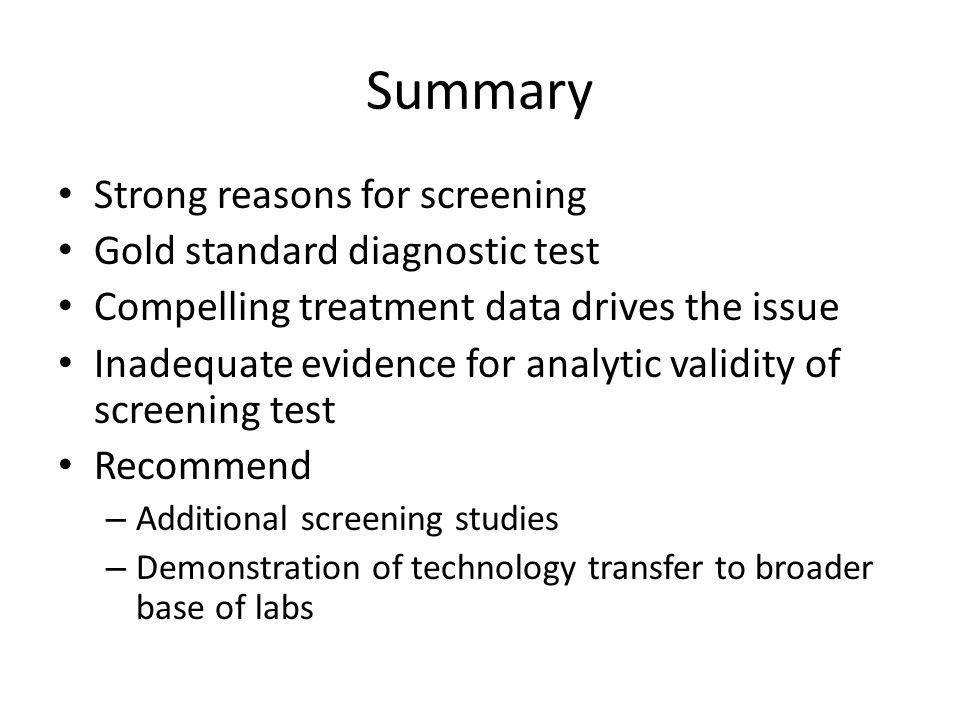 Summary Strong reasons for screening Gold standard diagnostic test Compelling treatment data drives the issue Inadequate evidence for analytic validity of screening test Recommend – Additional screening studies – Demonstration of technology transfer to broader base of labs