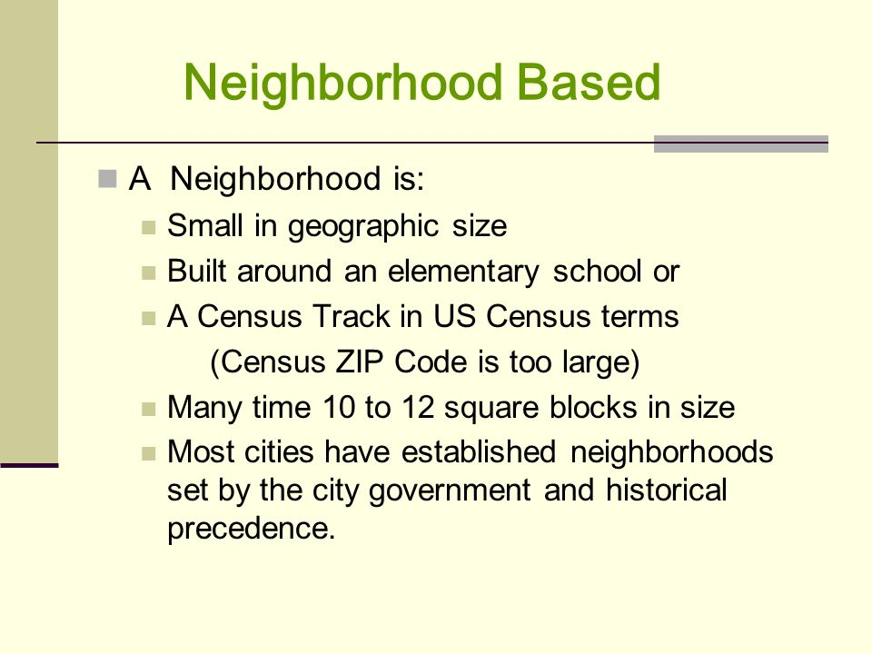 Neighborhood Based A Neighborhood is: Small in geographic size Built around an elementary school or A Census Track in US Census terms (Census ZIP Code is too large) Many time 10 to 12 square blocks in size Most cities have established neighborhoods set by the city government and historical precedence.