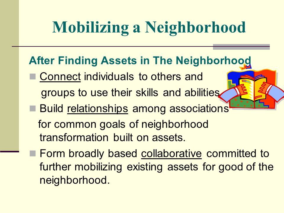 Mobilizing a Neighborhood After Finding Assets in The Neighborhood Connect individuals to others and groups to use their skills and abilities.