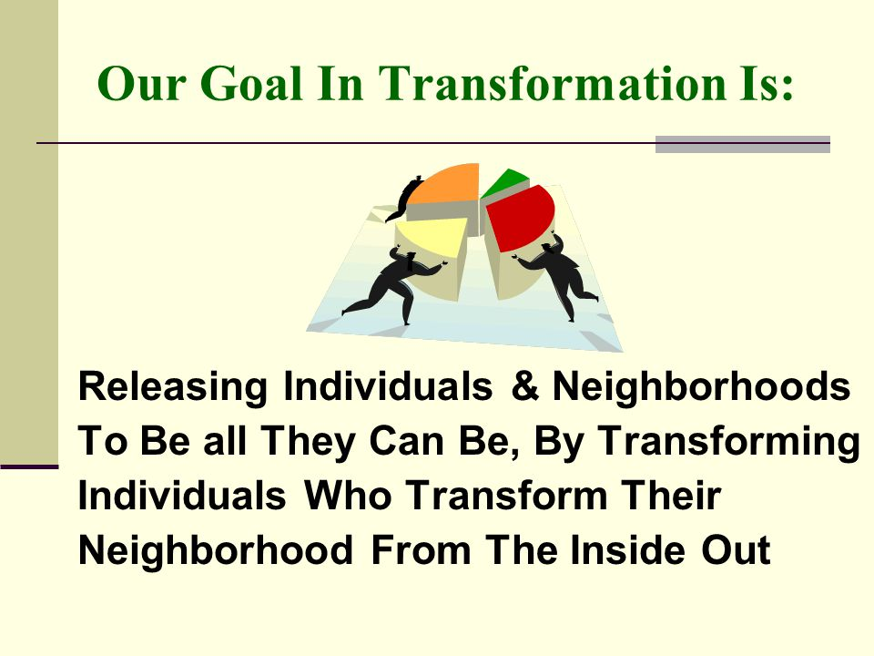 Our Goal In Transformation Is: Releasing Individuals & Neighborhoods To Be all They Can Be, By Transforming Individuals Who Transform Their Neighborhood From The Inside Out
