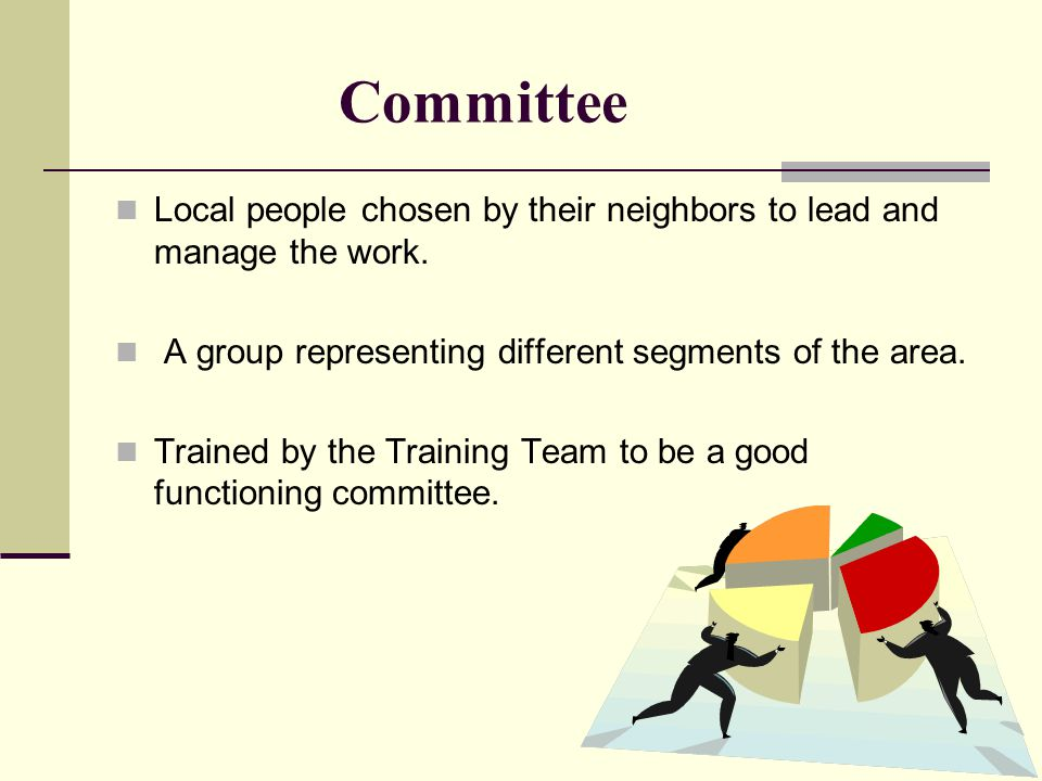 Committee Local people chosen by their neighbors to lead and manage the work.