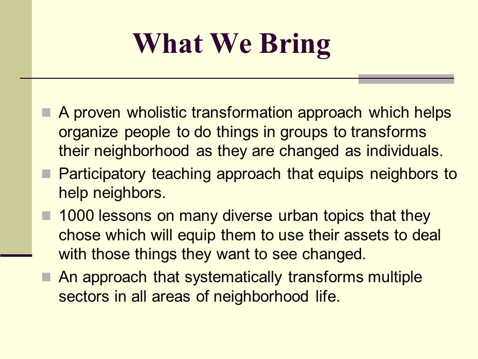 What We Bring A proven wholistic transformation approach which helps organize people to do things in groups to transforms their neighborhood as they are changed as individuals.