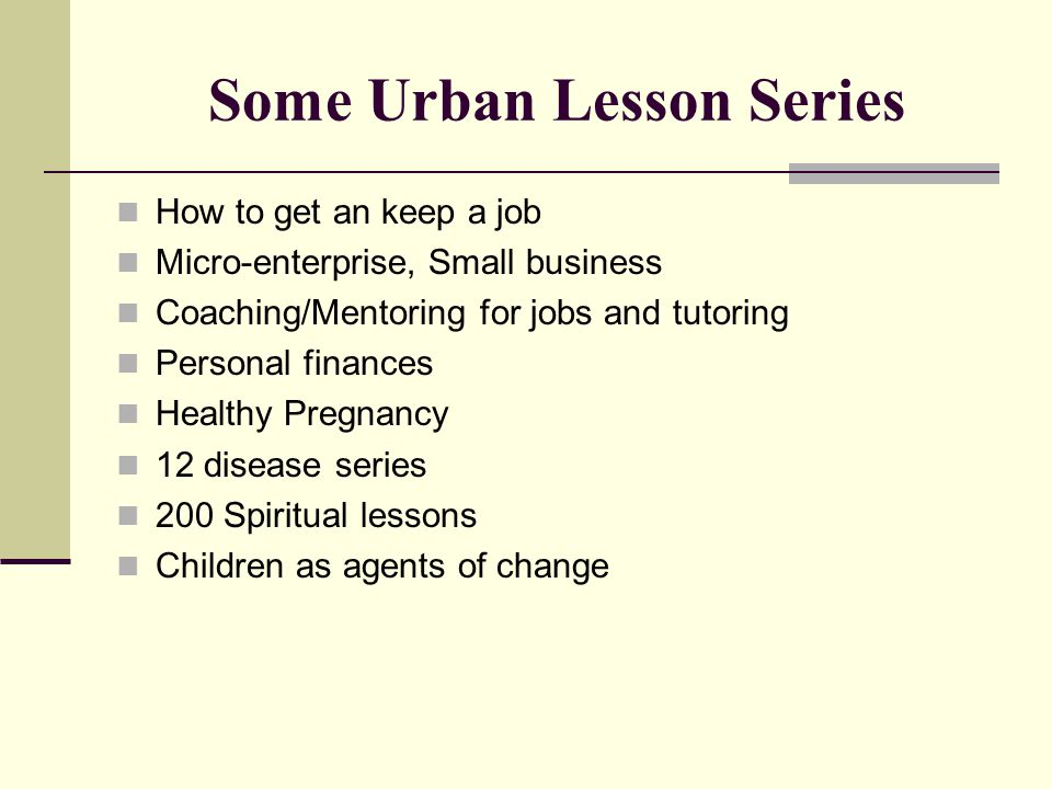 Some Urban Lesson Series How to get an keep a job Micro-enterprise, Small business Coaching/Mentoring for jobs and tutoring Personal finances Healthy Pregnancy 12 disease series 200 Spiritual lessons Children as agents of change