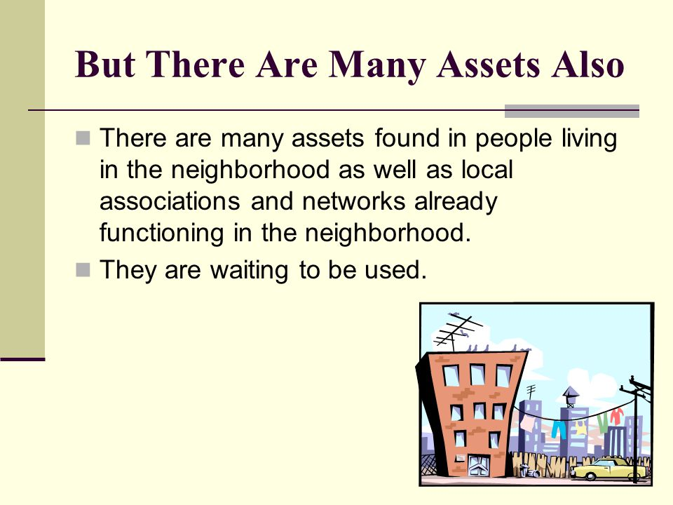 But There Are Many Assets Also There are many assets found in people living in the neighborhood as well as local associations and networks already functioning in the neighborhood.