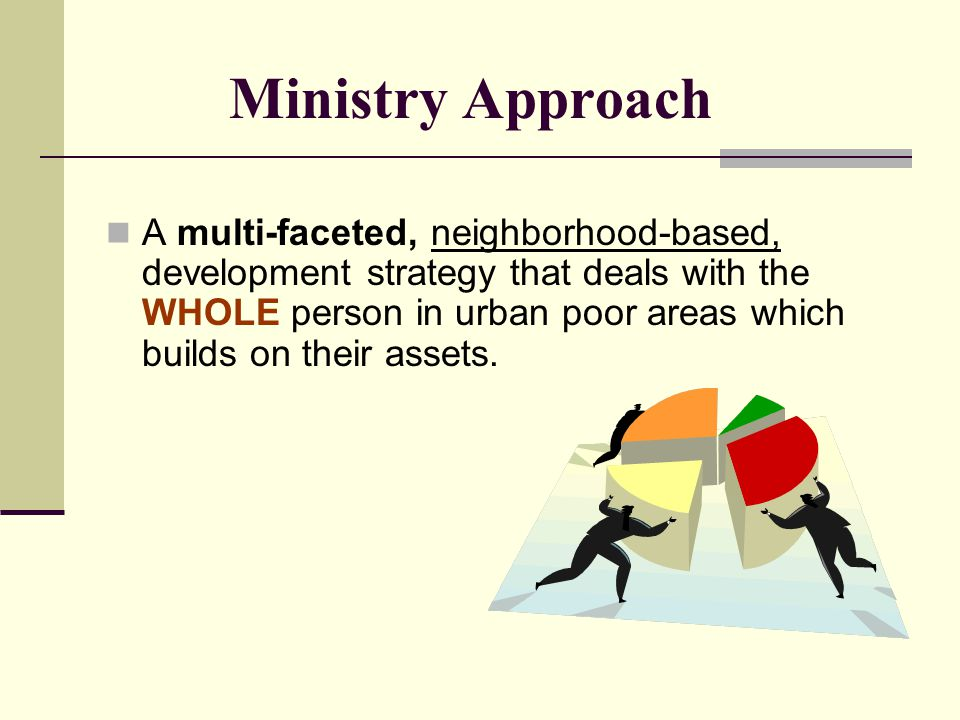 Ministry Approach A multi-faceted, neighborhood-based, development strategy that deals with the WHOLE person in urban poor areas which builds on their assets.