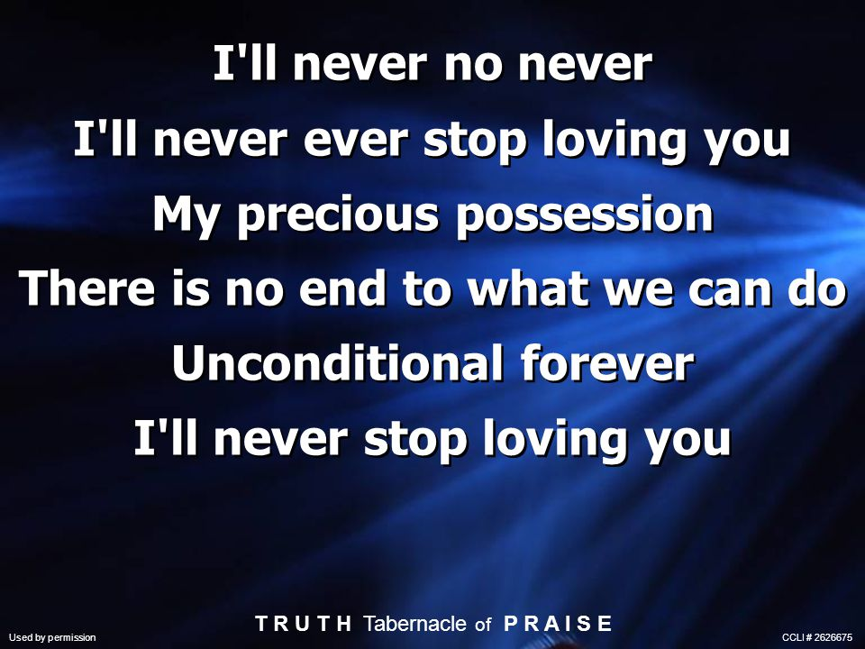 I ll never no never I ll never ever stop loving you My precious possession There is no end to what we can do Unconditional forever I ll never stop loving you T R U T H Tabernacle of P R A I S E Used by permission CCLI #