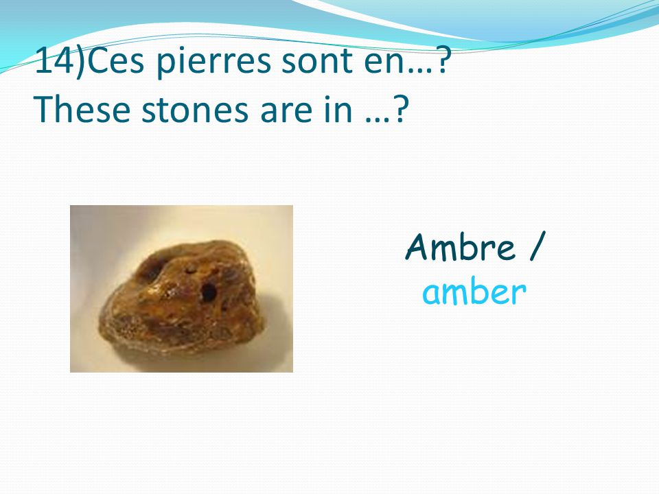 14)Ces pierres sont en… These stones are in … Ambre / amber