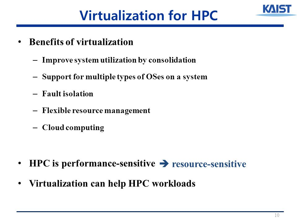 Virtualization for HPC Benefits of virtualization – Improve system utilization by consolidation – Support for multiple types of OSes on a system – Fault isolation – Flexible resource management – Cloud computing HPC is performance-sensitive Virtualization can help HPC workloads 10  resource-sensitive