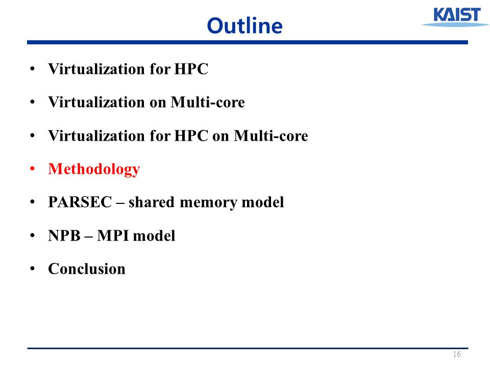 Outline Virtualization for HPC Virtualization on Multi-core Virtualization for HPC on Multi-core Methodology PARSEC – shared memory model NPB – MPI model Conclusion 16