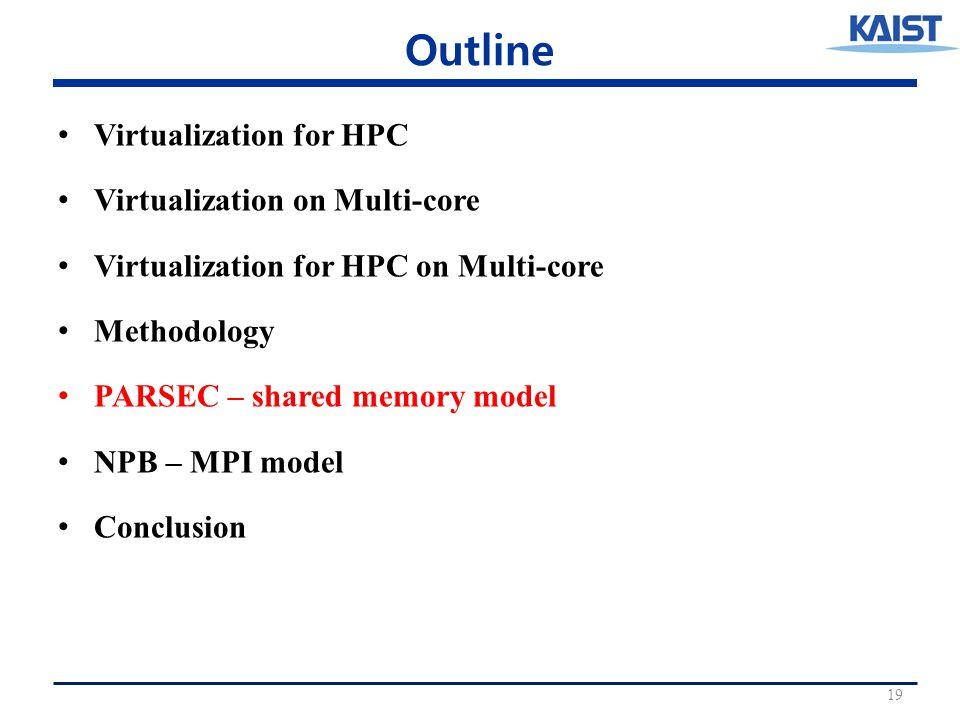 Outline Virtualization for HPC Virtualization on Multi-core Virtualization for HPC on Multi-core Methodology PARSEC – shared memory model NPB – MPI model Conclusion 19