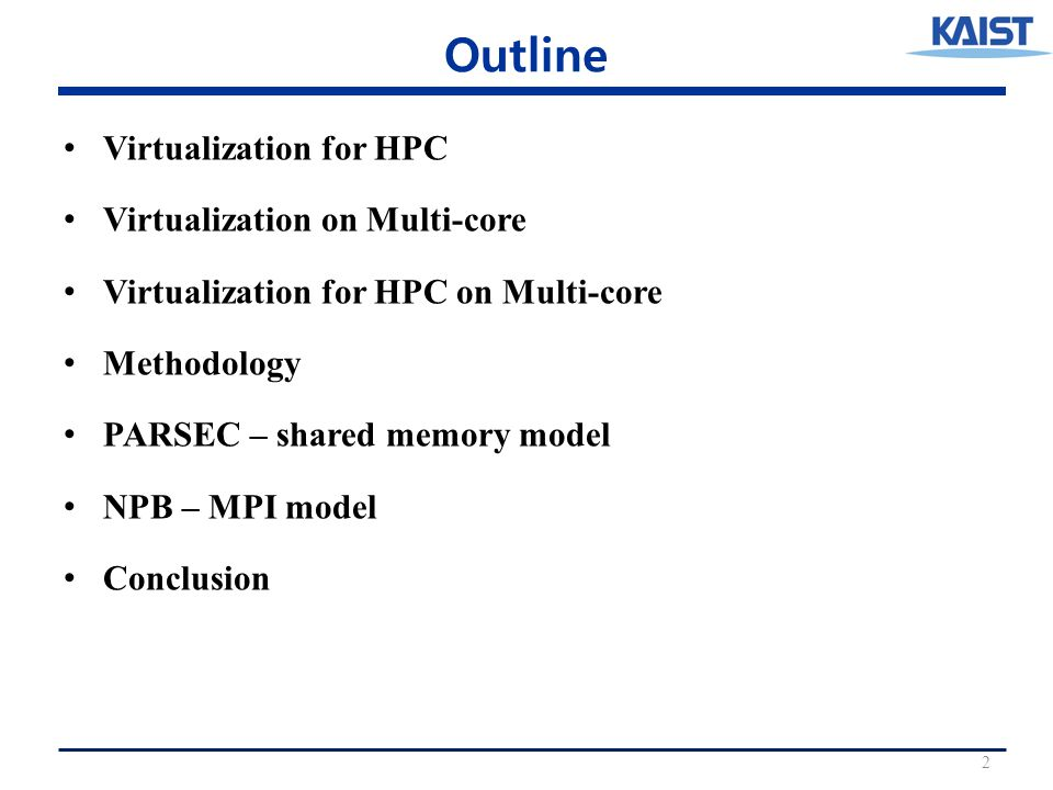 Outline Virtualization for HPC Virtualization on Multi-core Virtualization for HPC on Multi-core Methodology PARSEC – shared memory model NPB – MPI model Conclusion 2