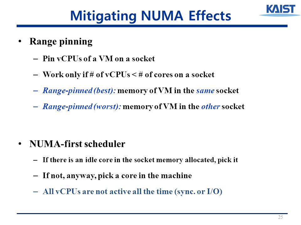 Mitigating NUMA Effects Range pinning – Pin vCPUs of a VM on a socket – Work only if # of vCPUs < # of cores on a socket – Range-pinned (best): memory of VM in the same socket – Range-pinned (worst): memory of VM in the other socket NUMA-first scheduler – If there is an idle core in the socket memory allocated, pick it – If not, anyway, pick a core in the machine – All vCPUs are not active all the time (sync.