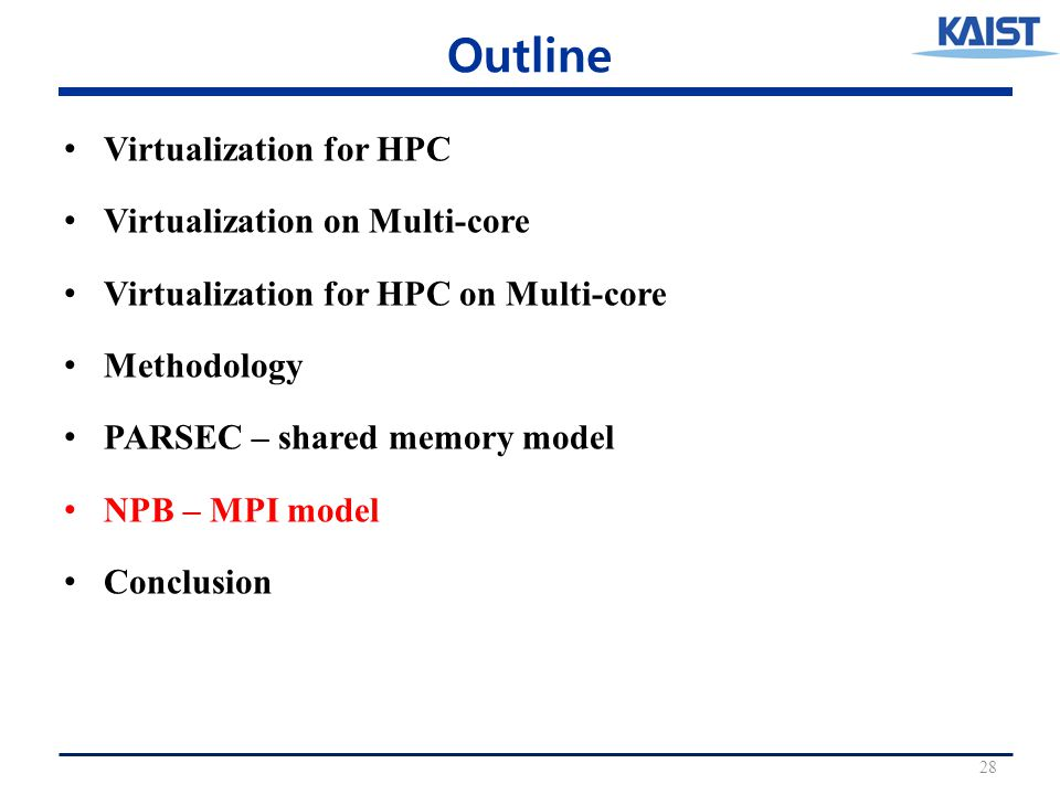 Outline Virtualization for HPC Virtualization on Multi-core Virtualization for HPC on Multi-core Methodology PARSEC – shared memory model NPB – MPI model Conclusion 28