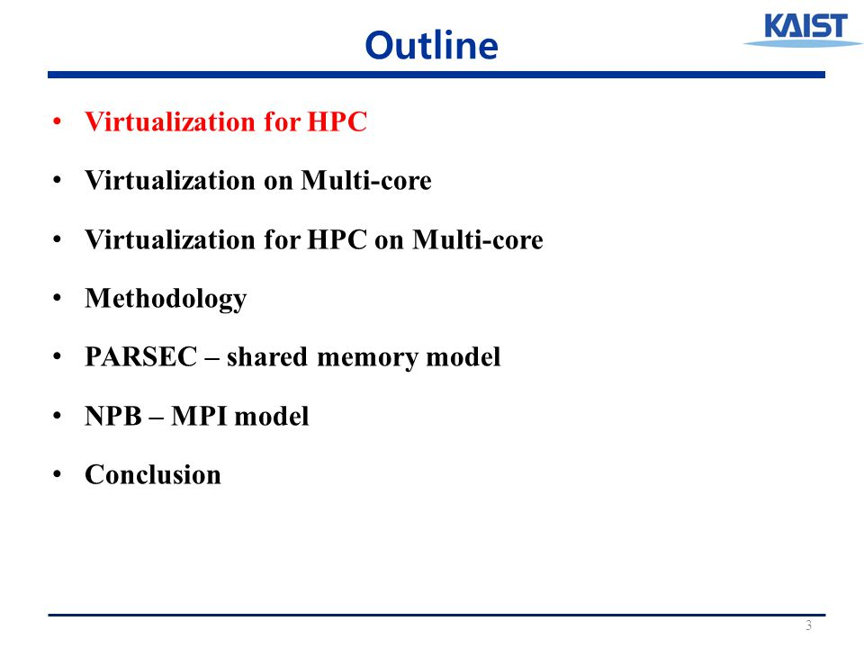Outline Virtualization for HPC Virtualization on Multi-core Virtualization for HPC on Multi-core Methodology PARSEC – shared memory model NPB – MPI model Conclusion 3