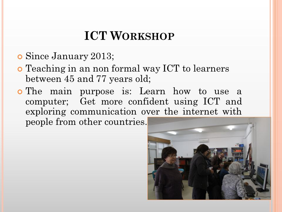 ICT W ORKSHOP Since January 2013; Teaching in an non formal way ICT to learners between 45 and 77 years old; The main purpose is: Learn how to use a computer; Get more confident using ICT and exploring communication over the internet with people from other countries.