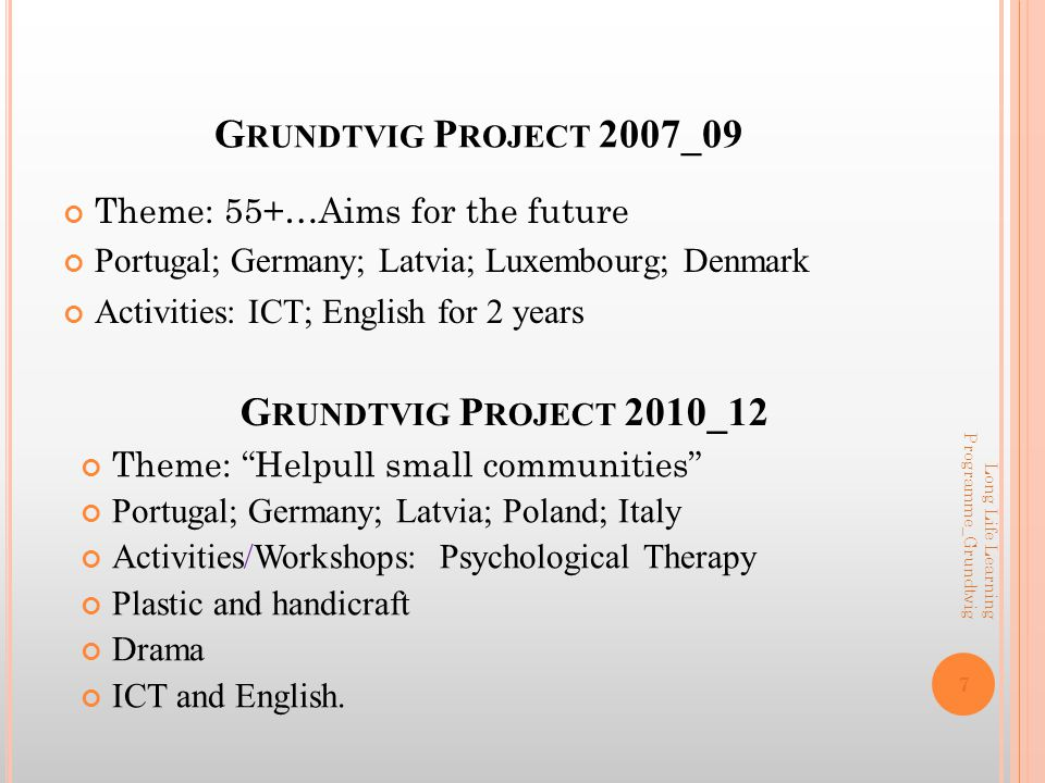 G RUNDTVIG P ROJECT 2007_09 Theme: 55+…Aims for the future Portugal; Germany; Latvia; Luxembourg; Denmark Activities: ICT; English for 2 years 7 Long Life Learning Programme_Grundtvig G RUNDTVIG P ROJECT 2010_12 Theme: Helpull small communities Portugal; Germany; Latvia; Poland; Italy Activities/Workshops: Psychological Therapy Plastic and handicraft Drama ICT and English.
