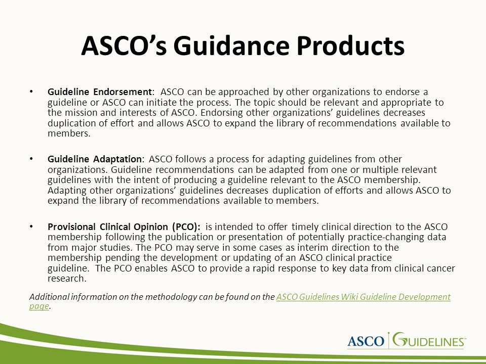 ASCO's Guidance Products Guideline Endorsement: ASCO can be approached by other organizations to endorse a guideline or ASCO can initiate the process.