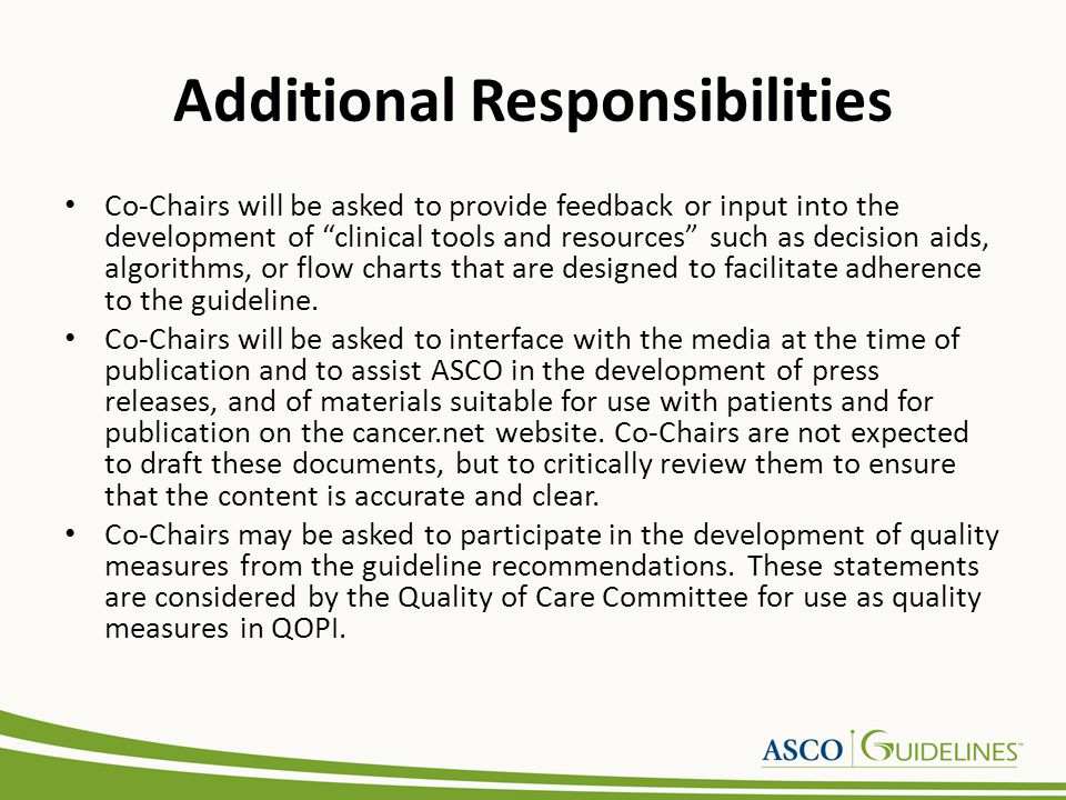 Additional Responsibilities Co-Chairs will be asked to provide feedback or input into the development of clinical tools and resources such as decision aids, algorithms, or flow charts that are designed to facilitate adherence to the guideline.