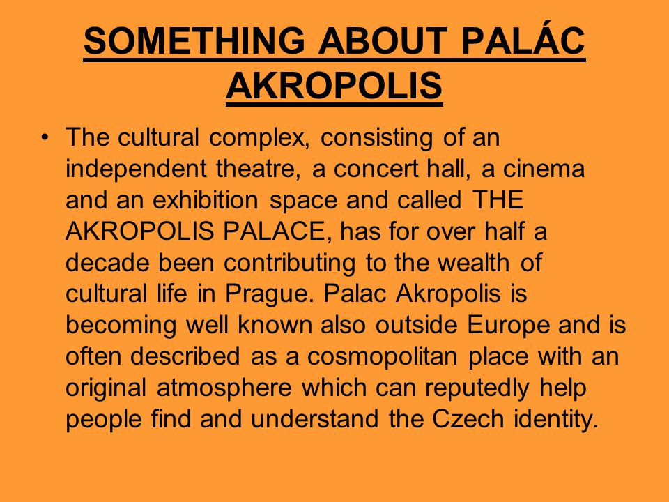 SOMETHING ABOUT PALÁC AKROPOLIS The cultural complex, consisting of an independent theatre, a concert hall, a cinema and an exhibition space and called THE AKROPOLIS PALACE, has for over half a decade been contributing to the wealth of cultural life in Prague.
