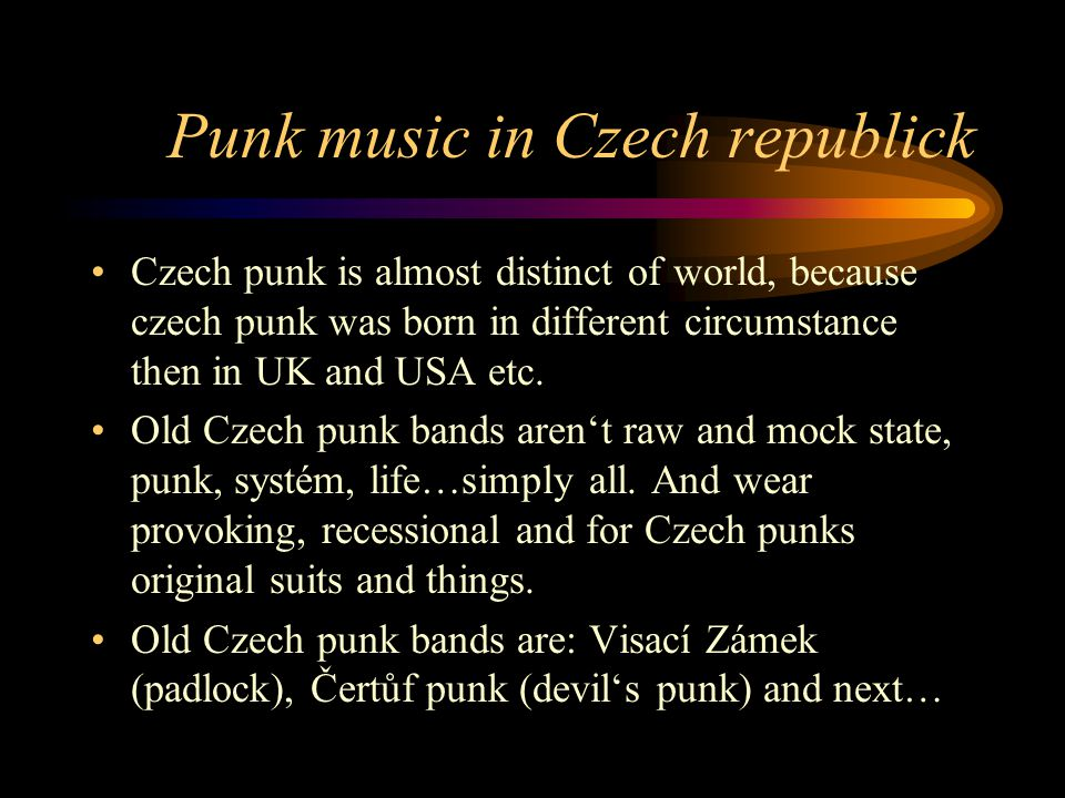 Punk music in Czech republick Czech punk is almost distinct of world, because czech punk was born in different circumstance then in UK and USA etc.