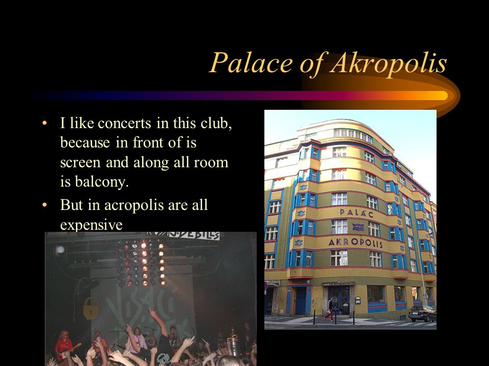 Palace of Akropolis I like concerts in this club, because in front of is screen and along all room is balcony.