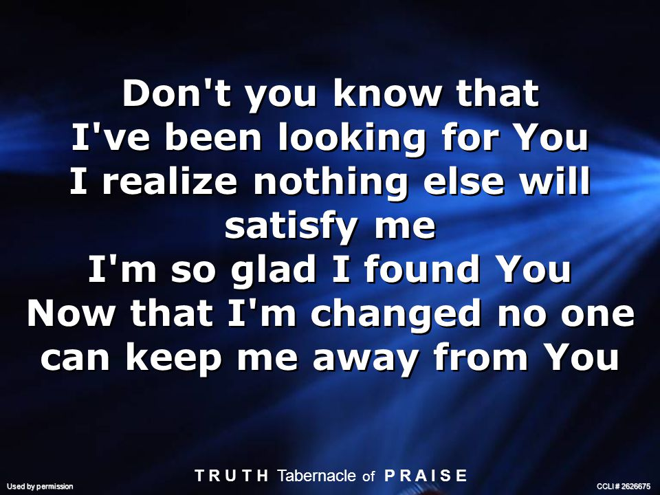 Don t you know that I ve been looking for You I realize nothing else will satisfy me I m so glad I found You Now that I m changed no one can keep me away from You T R U T H Tabernacle of P R A I S E Used by permission CCLI #