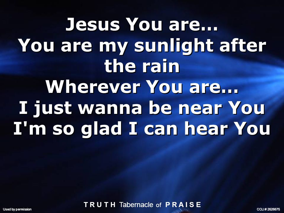 Jesus You are… You are my sunlight after the rain Wherever You are… I just wanna be near You I m so glad I can hear You Jesus You are… You are my sunlight after the rain Wherever You are… I just wanna be near You I m so glad I can hear You T R U T H Tabernacle of P R A I S E Used by permission CCLI #