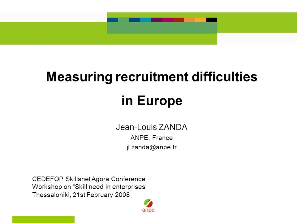 Measuring recruitment difficulties in Europe Jean-Louis ZANDA ANPE, France jl.zanda@anpe.fr CEDEFOP Skillsnet Agora Conference Workshop on Skill need in enterprises Thessaloniki, 21st February 2008