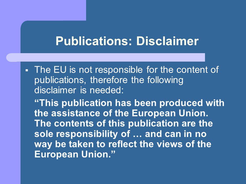 Publications: Disclaimer  The EU is not responsible for the content of publications, therefore the following disclaimer is needed: This publication has been produced with the assistance of the European Union.