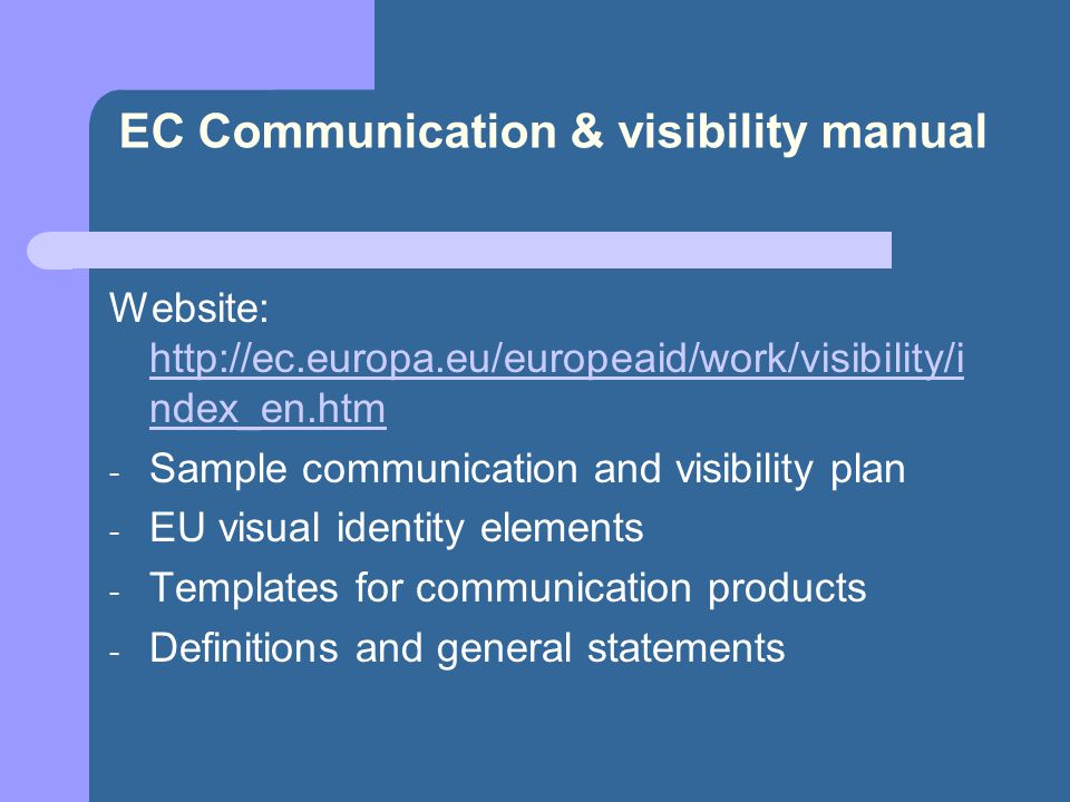 EC Communication & visibility manual Website:   ndex_en.htm   ndex_en.htm - Sample communication and visibility plan - EU visual identity elements - Templates for communication products - Definitions and general statements