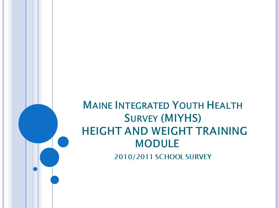 M AINE I NTEGRATED Y OUTH H EALTH S URVEY (MIYHS) HEIGHT AND WEIGHT TRAINING MODULE 2010/2011 SCHOOL SURVEY