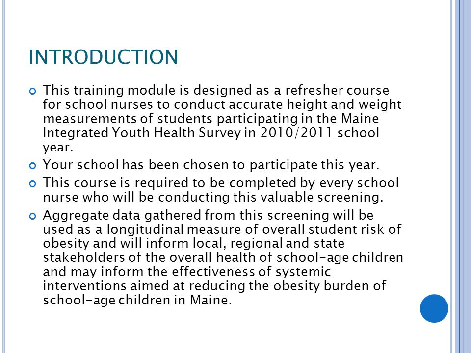 INTRODUCTION This training module is designed as a refresher course for school nurses to conduct accurate height and weight measurements of students participating in the Maine Integrated Youth Health Survey in 2010/2011 school year.