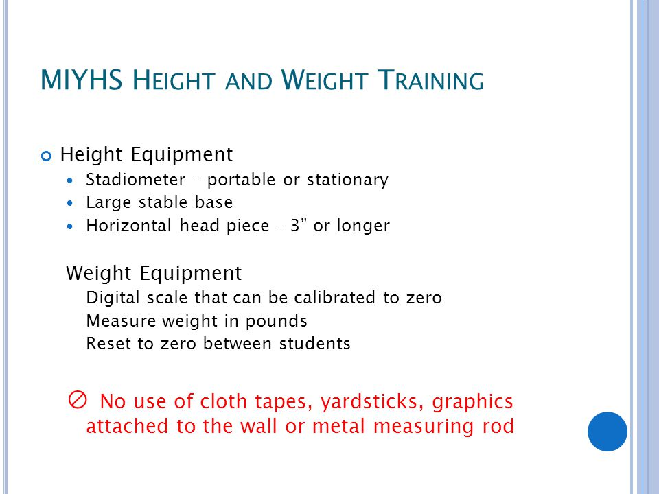 MIYHS H EIGHT AND W EIGHT T RAINING Height Equipment Stadiometer – portable or stationary Large stable base Horizontal head piece – 3 or longer Weight Equipment Digital scale that can be calibrated to zero Measure weight in pounds Reset to zero between students ⊘ No use of cloth tapes, yardsticks, graphics attached to the wall or metal measuring rod