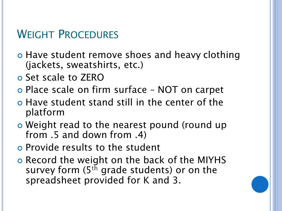 W EIGHT P ROCEDURES Have student remove shoes and heavy clothing (jackets, sweatshirts, etc.) Set scale to ZERO Place scale on firm surface – NOT on carpet Have student stand still in the center of the platform Weight read to the nearest pound (round up from.5 and down from.4) Provide results to the student Record the weight on the back of the MIYHS survey form (5 th grade students) or on the spreadsheet provided for K and 3.