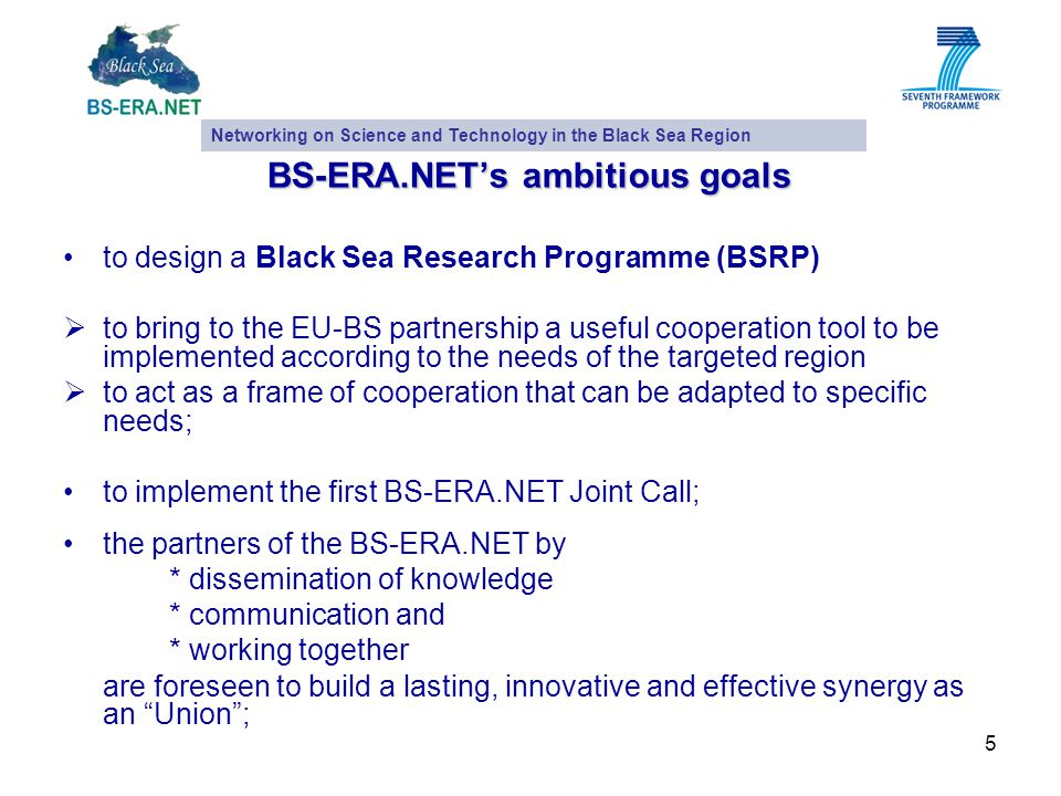 5 BS-ERA.NET's ambitious goals to design a Black Sea Research Programme (BSRP)  to bring to the EU-BS partnership a useful cooperation tool to be implemented according to the needs of the targeted region  to act as a frame of cooperation that can be adapted to specific needs; to implement the first BS-ERA.NET Joint Call; the partners of the BS-ERA.NET by * dissemination of knowledge * communication and * working together are foreseen to build a lasting, innovative and effective synergy as an Union ; Networking on Science and Technology in the Black Sea Region
