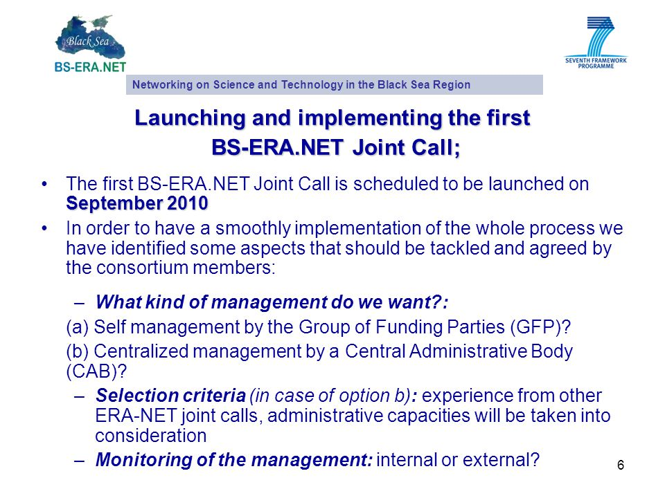 6 Launching and implementing the first BS-ERA.NET Joint Call; BS-ERA.NET Joint Call; September 2010 The first BS-ERA.NET Joint Call is scheduled to be launched on September 2010 In order to have a smoothly implementation of the whole process we have identified some aspects that should be tackled and agreed by the consortium members: –What kind of management do we want : (a) Self management by the Group of Funding Parties (GFP).