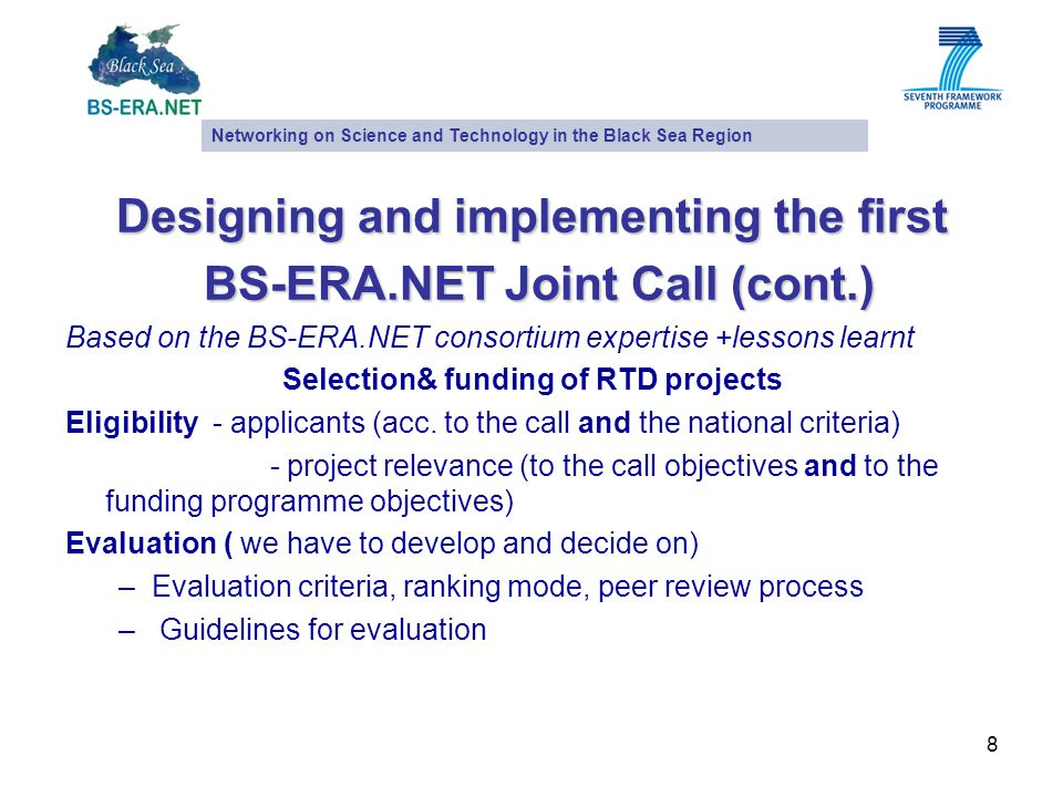 8 Designing and implementing the first BS-ERA.NET Joint Call (cont.) BS-ERA.NET Joint Call (cont.) Based on the BS-ERA.NET consortium expertise +lessons learnt Selection& funding of RTD projects Eligibility - applicants (acc.